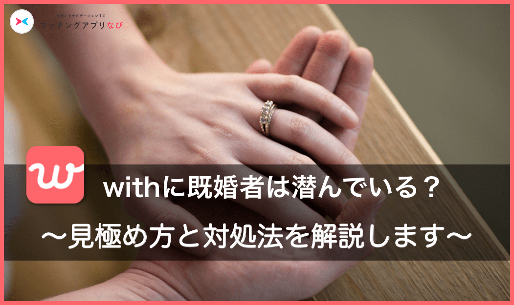 with(ウィズ)で既婚者に出会う確率は〇〇。見極め方・対策方法まで紹介!